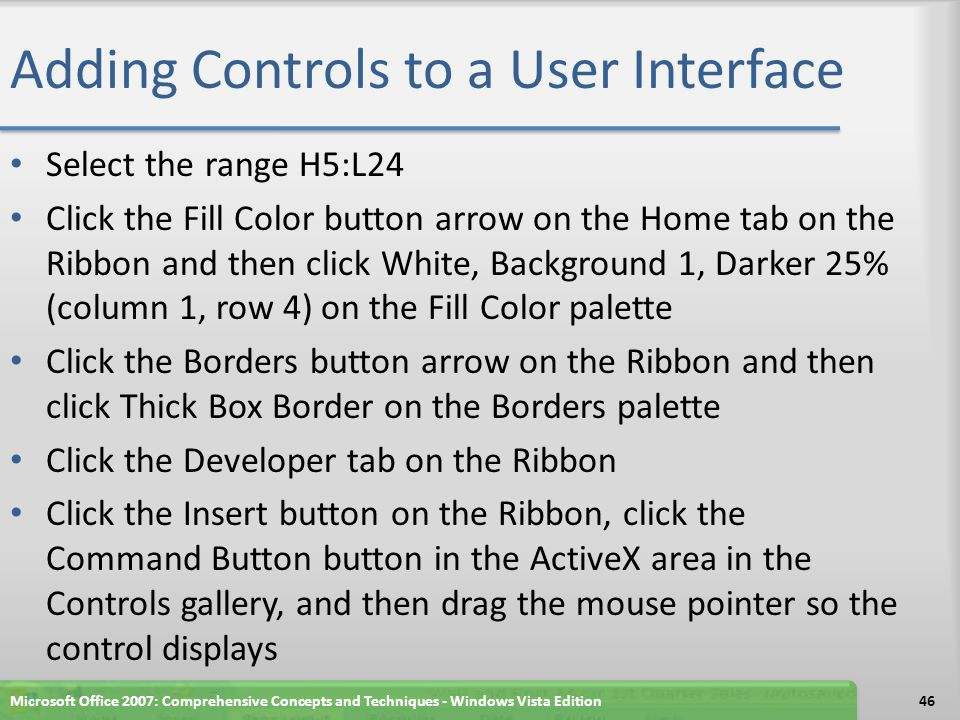 Adding Controls to a User Interface Select the range H5:L24 Click the Fill Color button arrow on the Home tab on the Ribbon and then click White, Back