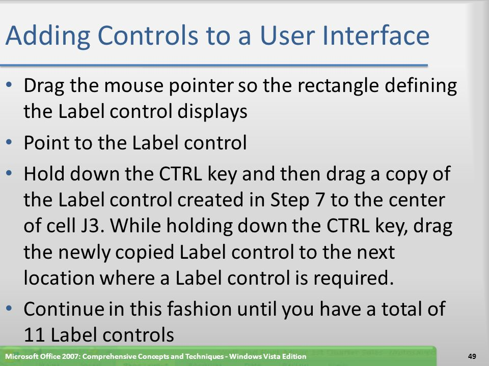 Adding Controls to a User Interface Drag the mouse pointer so the rectangle defining the Label control displays Point to the Label control Hold down the CTRL key and then drag a copy of the Label control created in Step 7 to the center of cell J3.