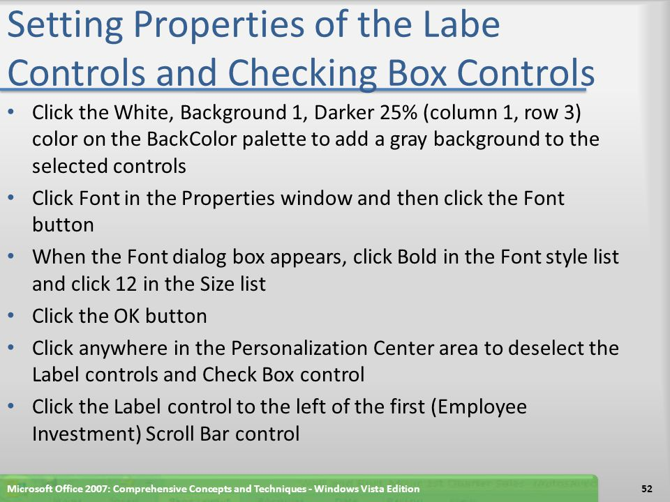 Setting Properties of the Labe Controls and Checking Box Controls Click the White, Background 1, Darker 25% (column 1, row 3) color on the BackColor p
