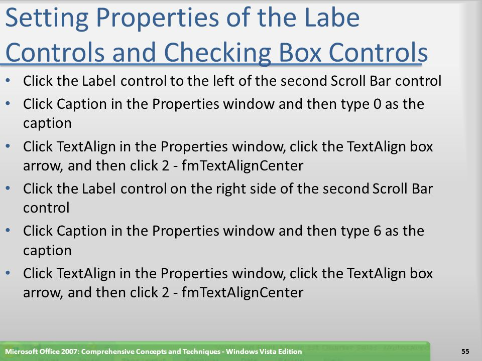 Setting Properties of the Labe Controls and Checking Box Controls Click the Label control to the left of the second Scroll Bar control Click Caption in the Properties window and then type 0 as the caption Click TextAlign in the Properties window, click the TextAlign box arrow, and then click 2 - fmTextAlignCenter Click the Label control on the right side of the second Scroll Bar control Click Caption in the Properties window and then type 6 as the caption Click TextAlign in the Properties window, click the TextAlign box arrow, and then click 2 - fmTextAlignCenter Microsoft Office 2007: Comprehensive Concepts and Techniques - Windows Vista Edition55