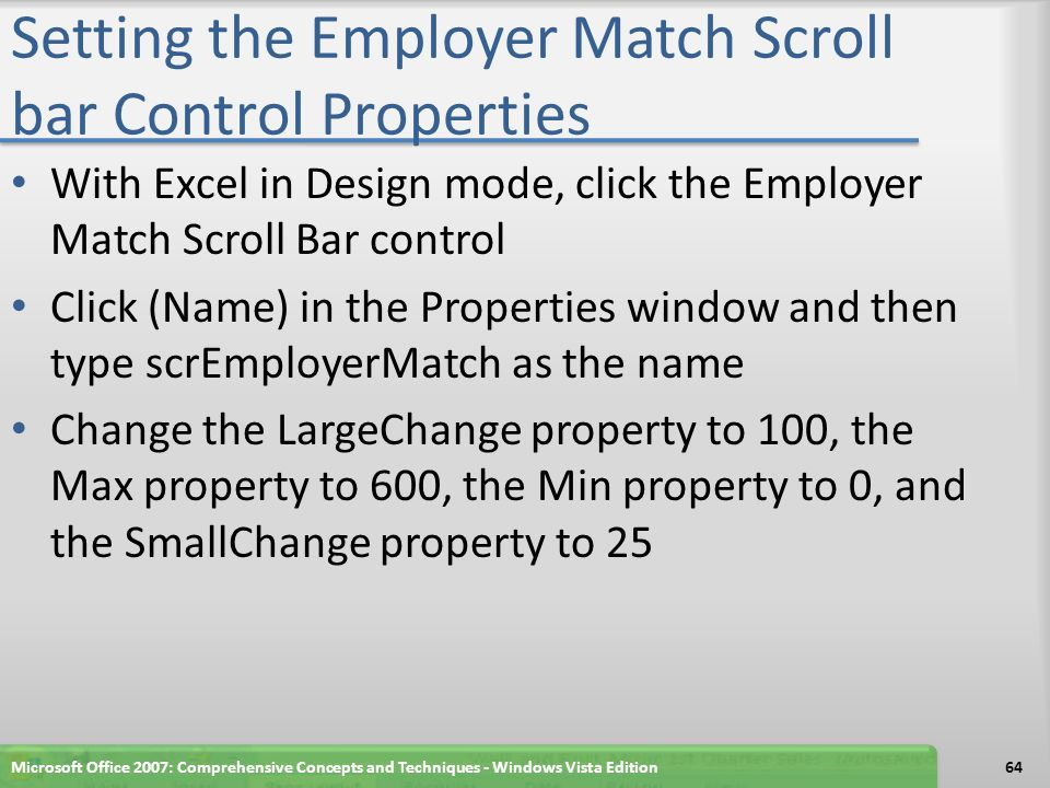 Setting the Employer Match Scroll bar Control Properties With Excel in Design mode, click the Employer Match Scroll Bar control Click (Name) in the Properties window and then type scrEmployerMatch as the name Change the LargeChange property to 100, the Max property to 600, the Min property to 0, and the SmallChange property to 25 Microsoft Office 2007: Comprehensive Concepts and Techniques - Windows Vista Edition64