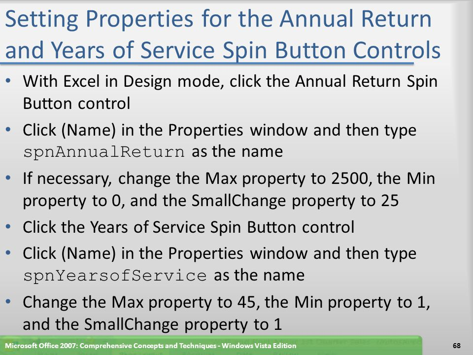 Setting Properties for the Annual Return and Years of Service Spin Button Controls With Excel in Design mode, click the Annual Return Spin Button control Click (Name) in the Properties window and then type spnAnnualReturn as the name If necessary, change the Max property to 2500, the Min property to 0, and the SmallChange property to 25 Click the Years of Service Spin Button control Click (Name) in the Properties window and then type spnYearsofService as the name Change the Max property to 45, the Min property to 1, and the SmallChange property to 1 Microsoft Office 2007: Comprehensive Concepts and Techniques - Windows Vista Edition68