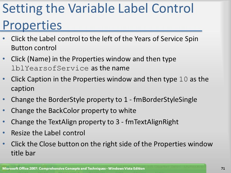 Setting the Variable Label Control Properties Click the Label control to the left of the Years of Service Spin Button control Click (Name) in the Properties window and then type lblYearsofService as the name Click Caption in the Properties window and then type 10 as the caption Change the BorderStyle property to 1 - fmBorderStyleSingle Change the BackColor property to white Change the TextAlign property to 3 - fmTextAlignRight Resize the Label control Click the Close button on the right side of the Properties window title bar Microsoft Office 2007: Comprehensive Concepts and Techniques - Windows Vista Edition71