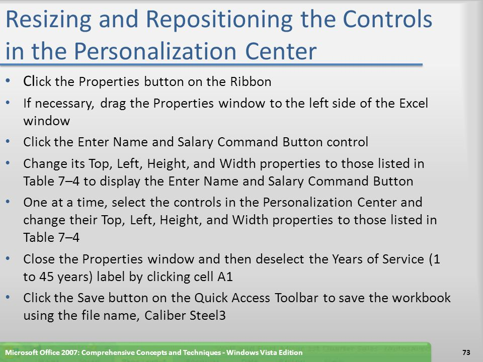 Resizing and Repositioning the Controls in the Personalization Center Cl ick the Properties button on the Ribbon If necessary, drag the Properties window to the left side of the Excel window Click the Enter Name and Salary Command Button control Change its Top, Left, Height, and Width properties to those listed in Table 7–4 to display the Enter Name and Salary Command Button One at a time, select the controls in the Personalization Center and change their Top, Left, Height, and Width properties to those listed in Table 7–4 Close the Properties window and then deselect the Years of Service (1 to 45 years) label by clicking cell A1 Click the Save button on the Quick Access Toolbar to save the workbook using the file name, Caliber Steel3 Microsoft Office 2007: Comprehensive Concepts and Techniques - Windows Vista Edition73