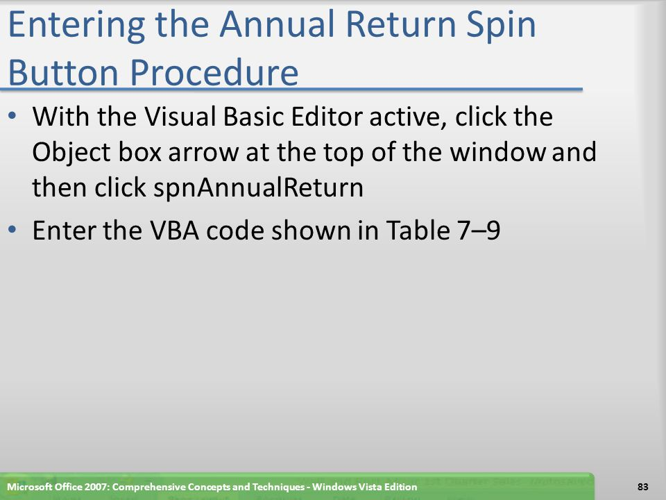 Entering the Annual Return Spin Button Procedure With the Visual Basic Editor active, click the Object box arrow at the top of the window and then click spnAnnualReturn Enter the VBA code shown in Table 7–9 Microsoft Office 2007: Comprehensive Concepts and Techniques - Windows Vista Edition83