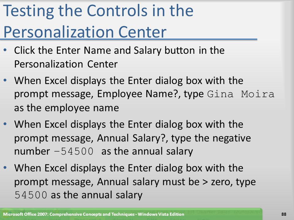 Testing the Controls in the Personalization Center Click the Enter Name and Salary button in the Personalization Center When Excel displays the Enter dialog box with the prompt message, Employee Name , type Gina Moira as the employee name When Excel displays the Enter dialog box with the prompt message, Annual Salary , type the negative number –54500 as the annual salary When Excel displays the Enter dialog box with the prompt message, Annual salary must be > zero, type 54500 as the annual salary Microsoft Office 2007: Comprehensive Concepts and Techniques - Windows Vista Edition88