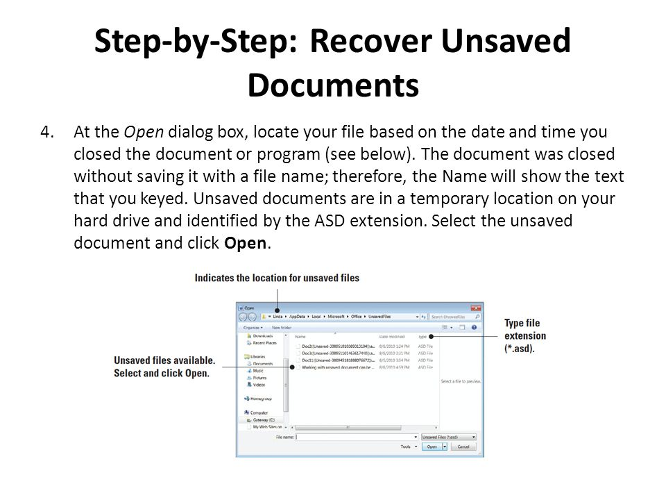 Step-by-Step: Recover Unsaved Documents 4.At the Open dialog box, locate your file based on the date and time you closed the document or program (see below).