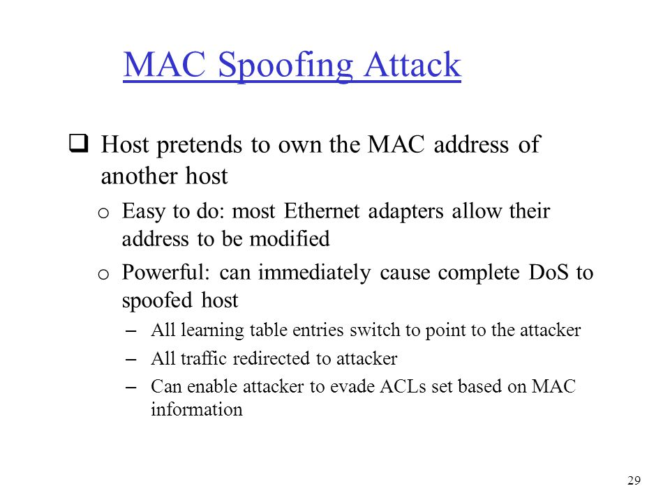MAC Spoofing Attack  Host pretends to own the MAC address of another host o Easy to do: most Ethernet adapters allow their address to be modified o P