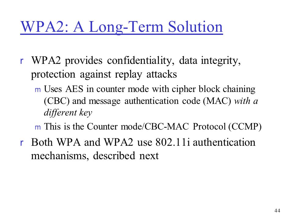 WPA2: A Long-Term Solution r WPA2 provides confidentiality, data integrity, protection against replay attacks m Uses AES in counter mode with cipher b