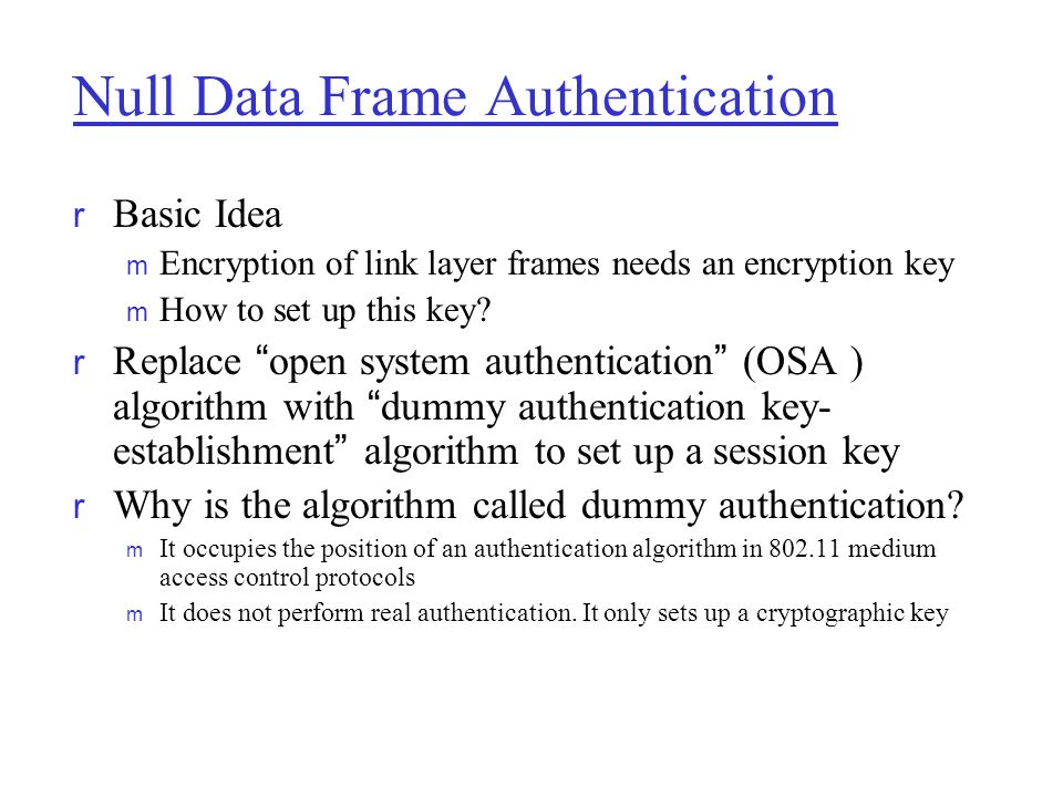 """Null Data Frame Authentication r Basic Idea m Encryption of link layer frames needs an encryption key m How to set up this key?  Replace """" open syste"""