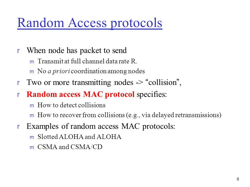6 Random Access protocols r When node has packet to send m Transmit at full channel data rate R. m No a priori coordination among nodes r Two or more