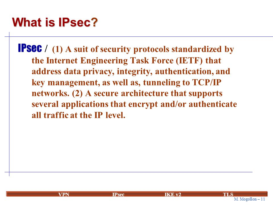 M. Mogollon – 11 VPNIPsecIKE v2 TLS What is IPsec? IPsec / (1) A suit of security protocols standardized by the Internet Engineering Task Force (IETF)