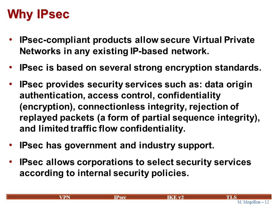 M. Mogollon – 12 VPNIPsecIKE v2 TLS Why IPsec IPsec-compliant products allow secure Virtual Private Networks in any existing IP-based network. IPsec i