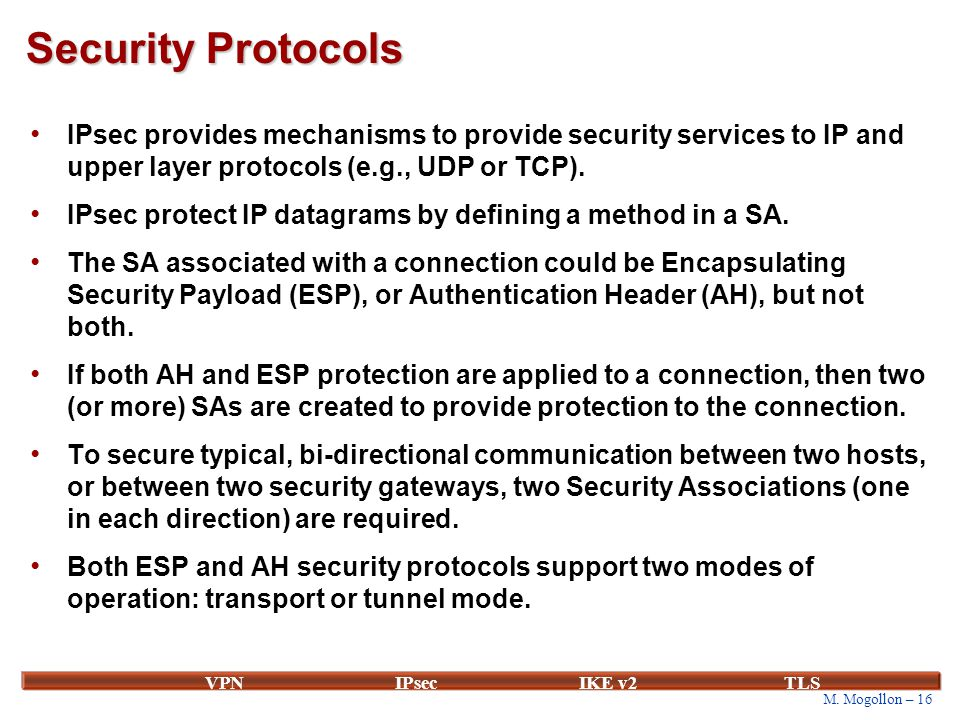 M. Mogollon – 16 VPNIPsecIKE v2 TLS Security Protocols IPsec provides mechanisms to provide security services to IP and upper layer protocols (e.g., U