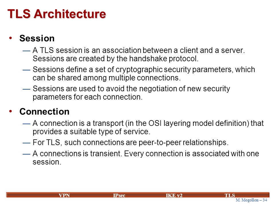 M. Mogollon – 34 VPNIPsecIKE v2 TLS TLS Architecture Session —A TLS session is an association between a client and a server. Sessions are created by t