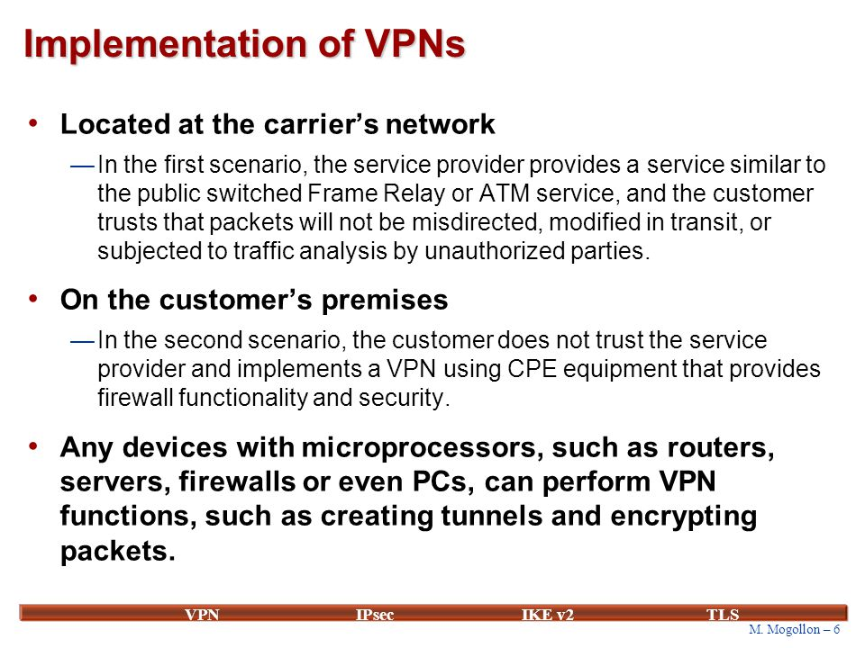 M. Mogollon – 6 VPNIPsecIKE v2 TLS Implementation of VPNs Located at the carrier's network —In the first scenario, the service provider provides a ser