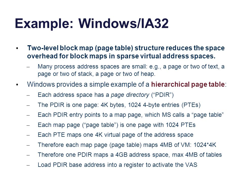 Example: Windows/IA32 Two-level block map (page table) structure reduces the space overhead for block maps in sparse virtual address spaces. – Many pr
