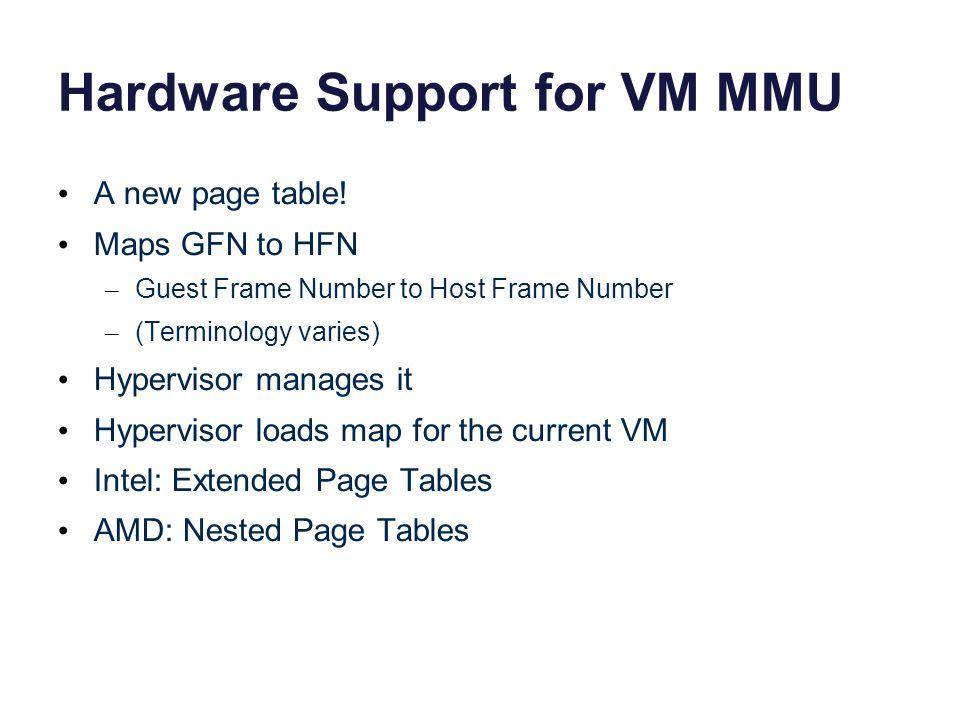 Hardware Support for VM MMU A new page table! Maps GFN to HFN – Guest Frame Number to Host Frame Number – (Terminology varies) Hypervisor manages it H