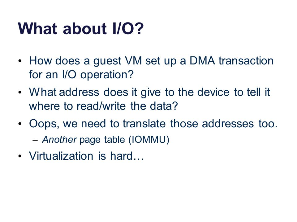 What about I/O? How does a guest VM set up a DMA transaction for an I/O operation? What address does it give to the device to tell it where to read/wr
