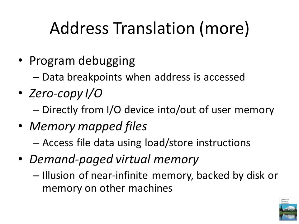 Address Translation (more) Program debugging – Data breakpoints when address is accessed Zero-copy I/O – Directly from I/O device into/out of user mem