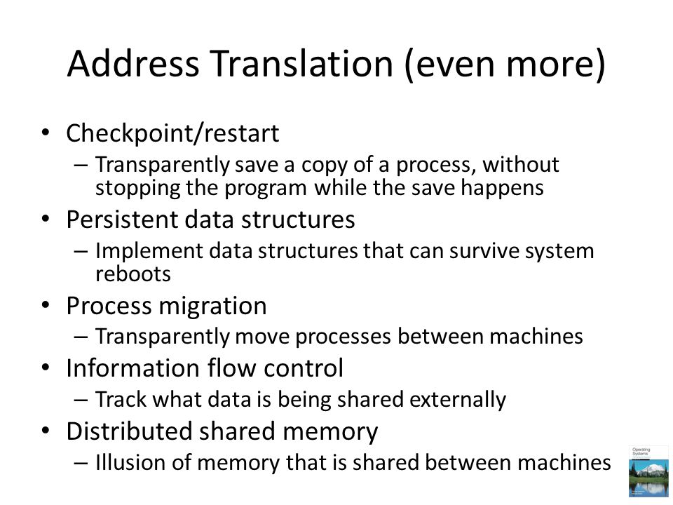 Address Translation (even more) Checkpoint/restart – Transparently save a copy of a process, without stopping the program while the save happens Persi