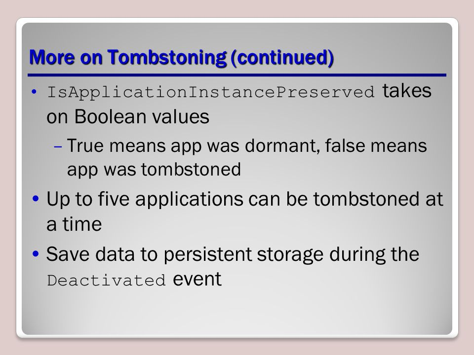 More on Tombstoning (continued) IsApplicationInstancePreserved takes on Boolean values –True means app was dormant, false means app was tombstoned Up to five applications can be tombstoned at a time Save data to persistent storage during the Deactivated event