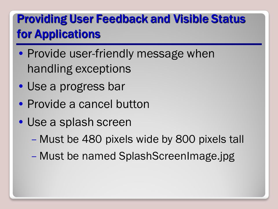 Providing User Feedback and Visible Status for Applications Provide user-friendly message when handling exceptions Use a progress bar Provide a cancel