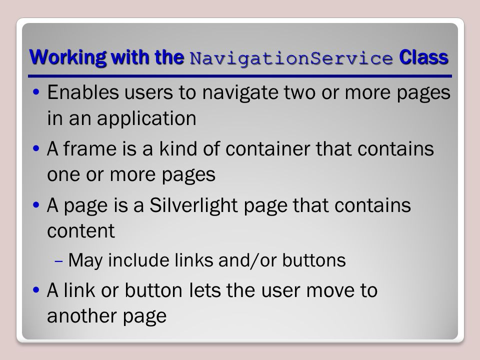 Working with the NavigationService Class Enables users to navigate two or more pages in an application A frame is a kind of container that contains one or more pages A page is a Silverlight page that contains content –May include links and/or buttons A link or button lets the user move to another page