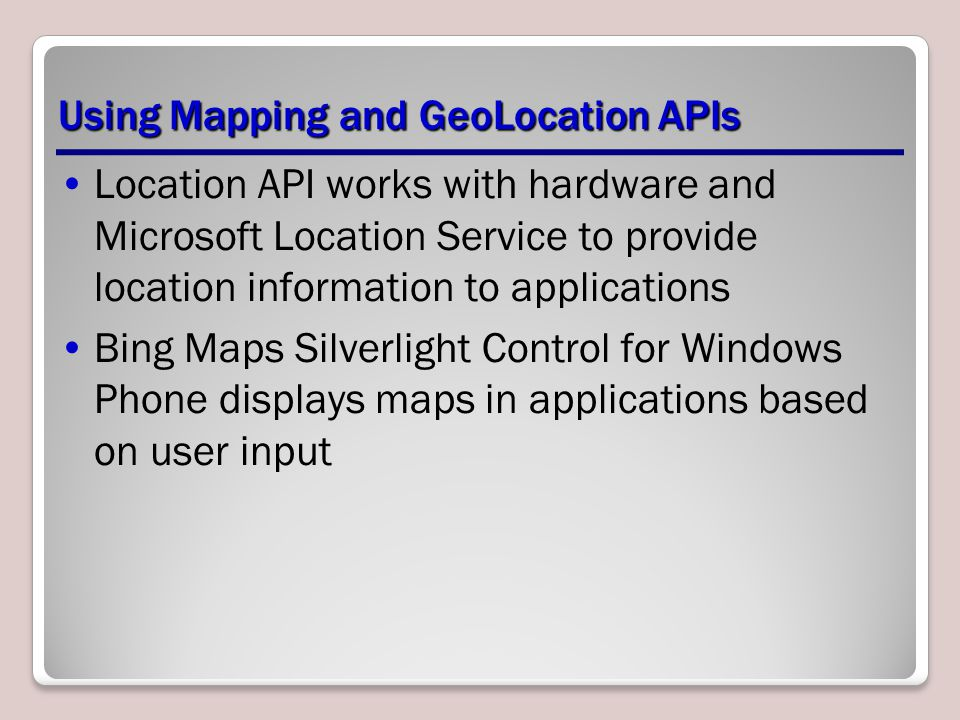 Using Mapping and GeoLocation APIs Location API works with hardware and Microsoft Location Service to provide location information to applications Bin