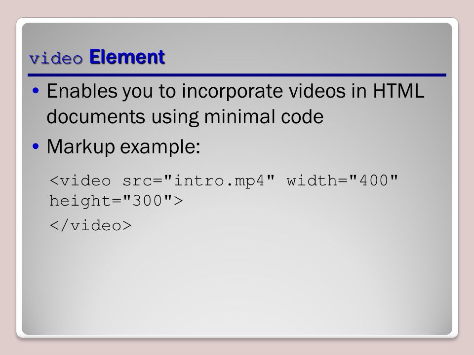 video Element Enables you to incorporate videos in HTML documents using minimal code Markup example: