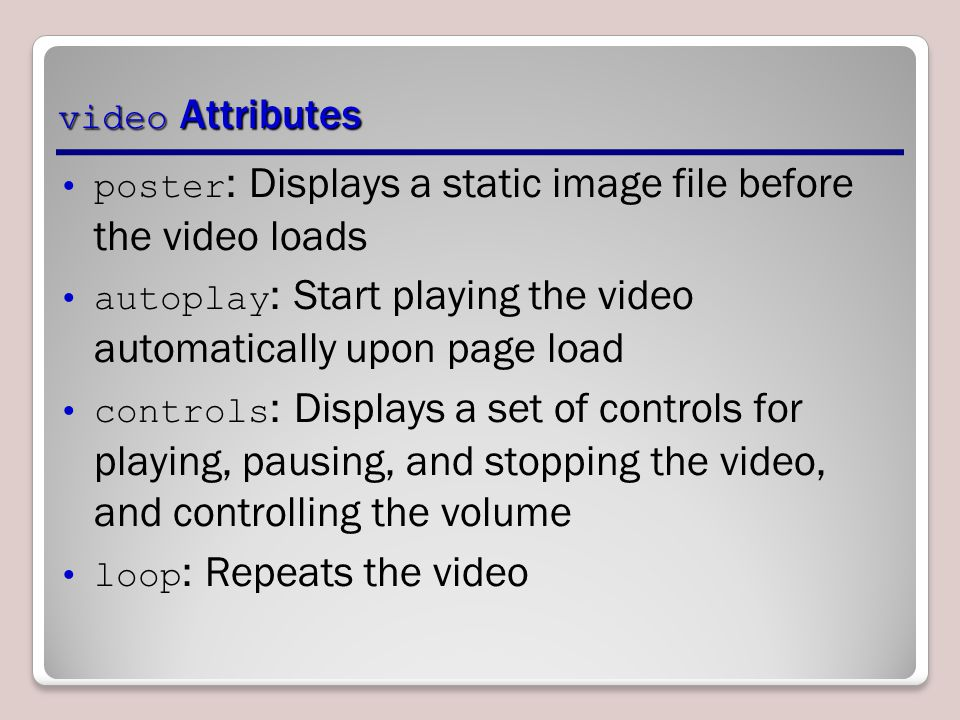 video Attributes poster : Displays a static image file before the video loads autoplay : Start playing the video automatically upon page load controls : Displays a set of controls for playing, pausing, and stopping the video, and controlling the volume loop : Repeats the video