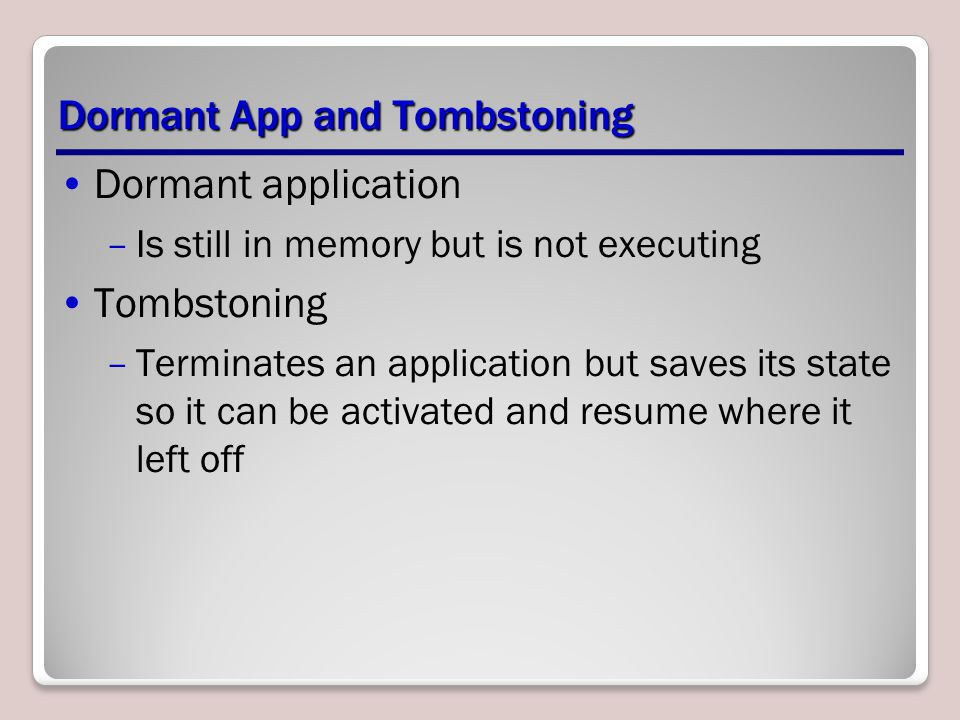 Dormant App and Tombstoning Dormant application –Is still in memory but is not executing Tombstoning –Terminates an application but saves its state so