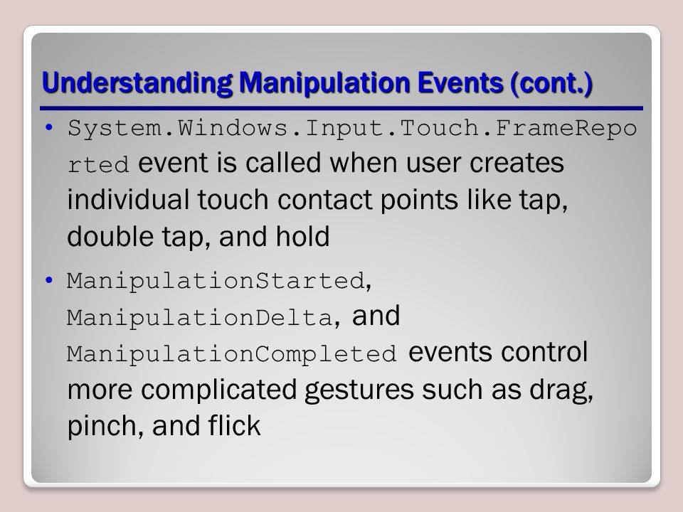 Understanding Manipulation Events (cont.) System.Windows.Input.Touch.FrameRepo rted event is called when user creates individual touch contact points