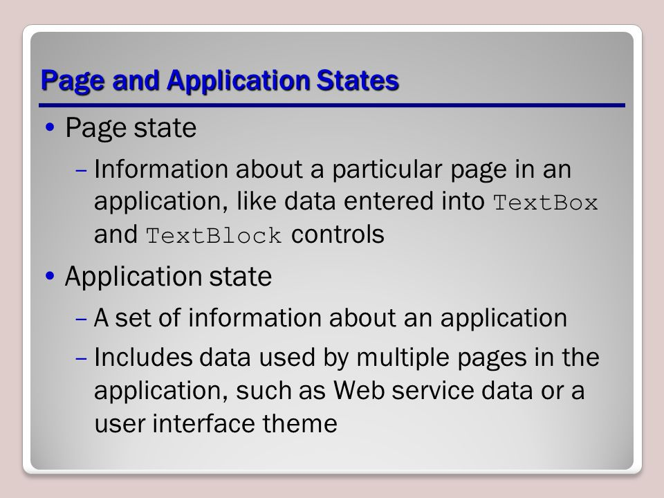 Page and Application States Page state –Information about a particular page in an application, like data entered into TextBox and TextBlock controls A