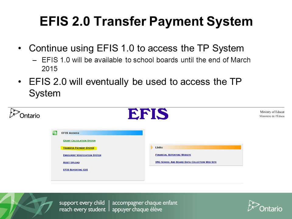 EFIS 2.0 Transfer Payment System Continue using EFIS 1.0 to access the TP System –EFIS 1.0 will be available to school boards until the end of March 2015 EFIS 2.0 will eventually be used to access the TP System 17