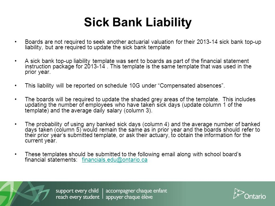 Boards are not required to seek another actuarial valuation for their 2013-14 sick bank top-up liability, but are required to update the sick bank template A sick bank top-up liability template was sent to boards as part of the financial statement instruction package for 2013-14.