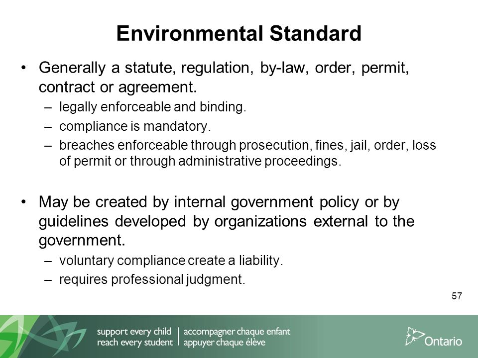 Environmental Standard 57 Generally a statute, regulation, by-law, order, permit, contract or agreement. –legally enforceable and binding. –compliance