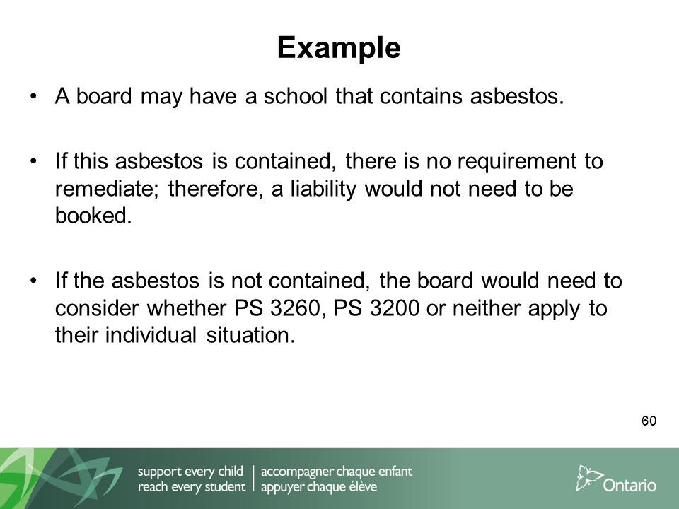 Example 60 A board may have a school that contains asbestos. If this asbestos is contained, there is no requirement to remediate; therefore, a liabili