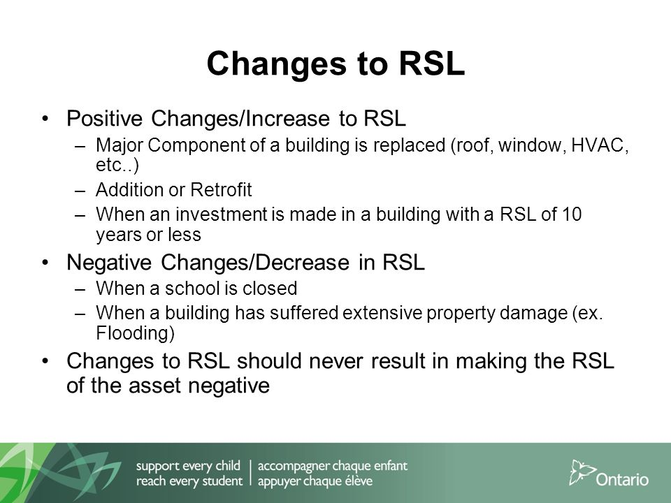 Changes to RSL Positive Changes/Increase to RSL –Major Component of a building is replaced (roof, window, HVAC, etc..) –Addition or Retrofit –When an investment is made in a building with a RSL of 10 years or less Negative Changes/Decrease in RSL –When a school is closed –When a building has suffered extensive property damage (ex.