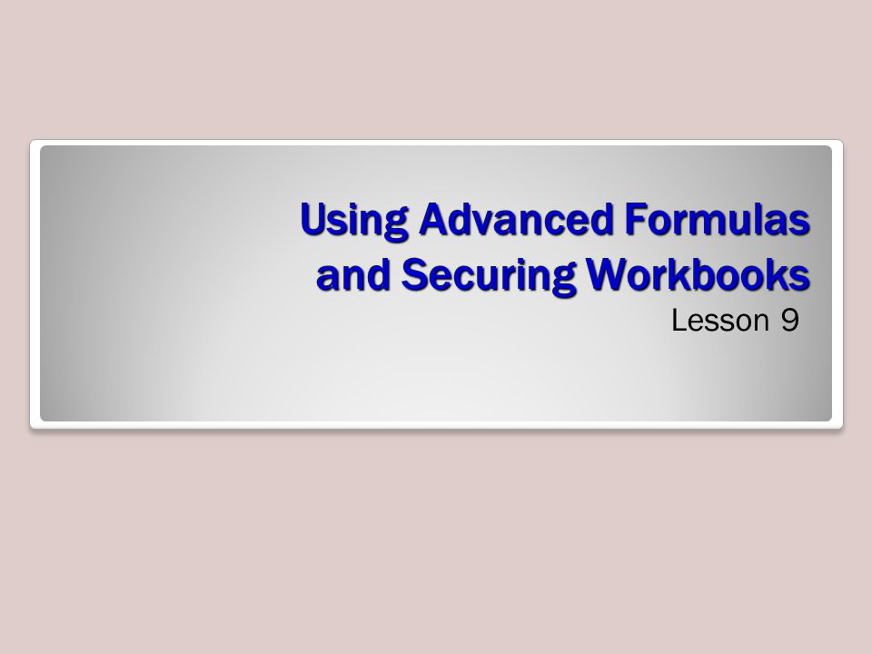 Using Advanced Formulas and Securing Workbooks Lesson 9