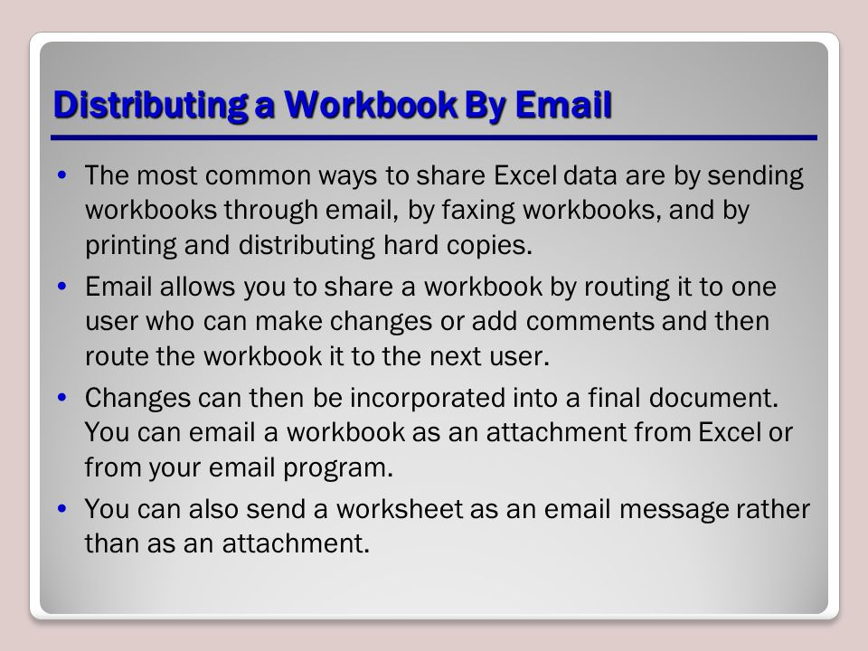 Distributing a Workbook By Email The most common ways to share Excel data are by sending workbooks through email, by faxing workbooks, and by printing and distributing hard copies.