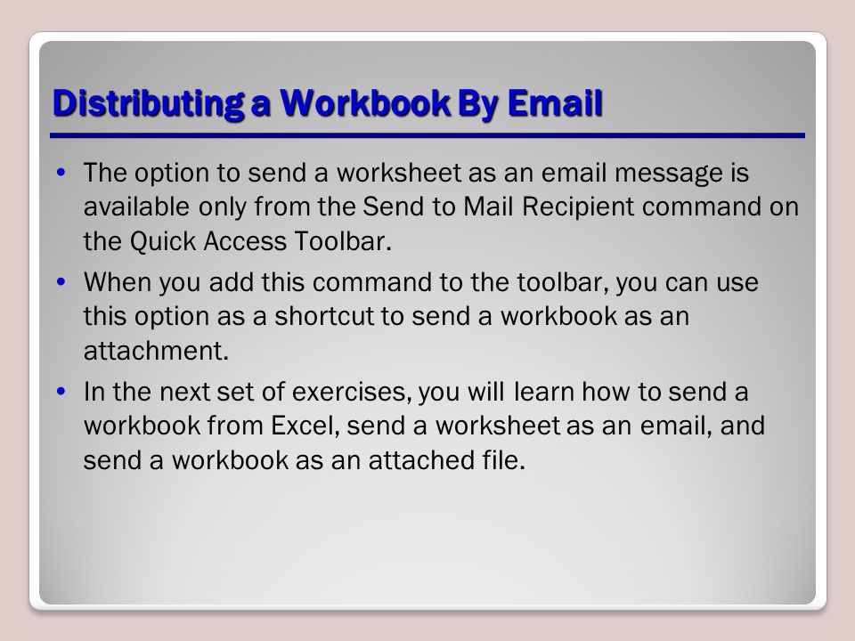 Distributing a Workbook By Email The option to send a worksheet as an email message is available only from the Send to Mail Recipient command on the Quick Access Toolbar.