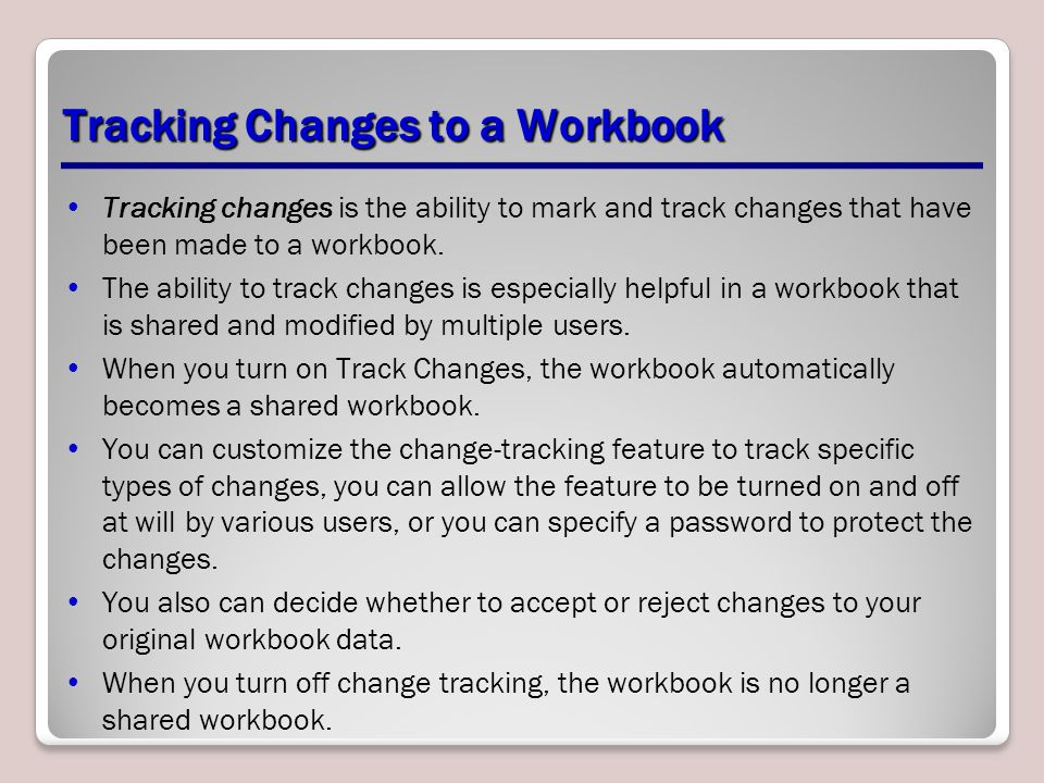 Tracking Changes to a Workbook Tracking changes is the ability to mark and track changes that have been made to a workbook.