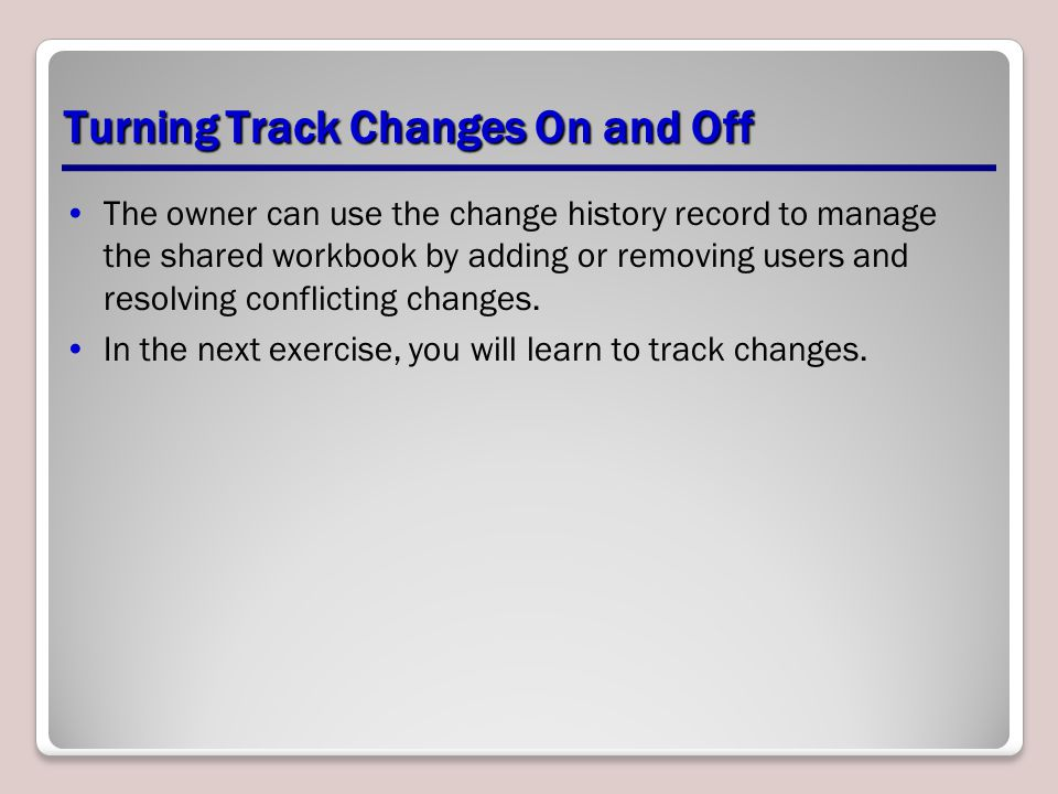 Turning Track Changes On and Off The owner can use the change history record to manage the shared workbook by adding or removing users and resolving conflicting changes.