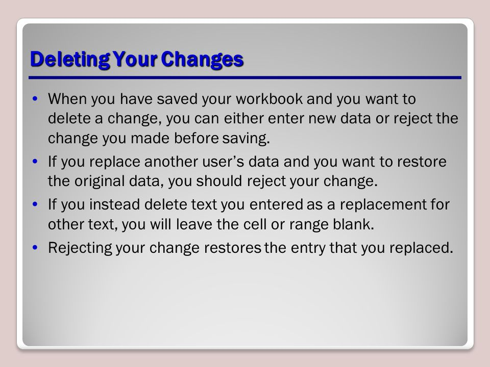 Deleting Your Changes When you have saved your workbook and you want to delete a change, you can either enter new data or reject the change you made before saving.