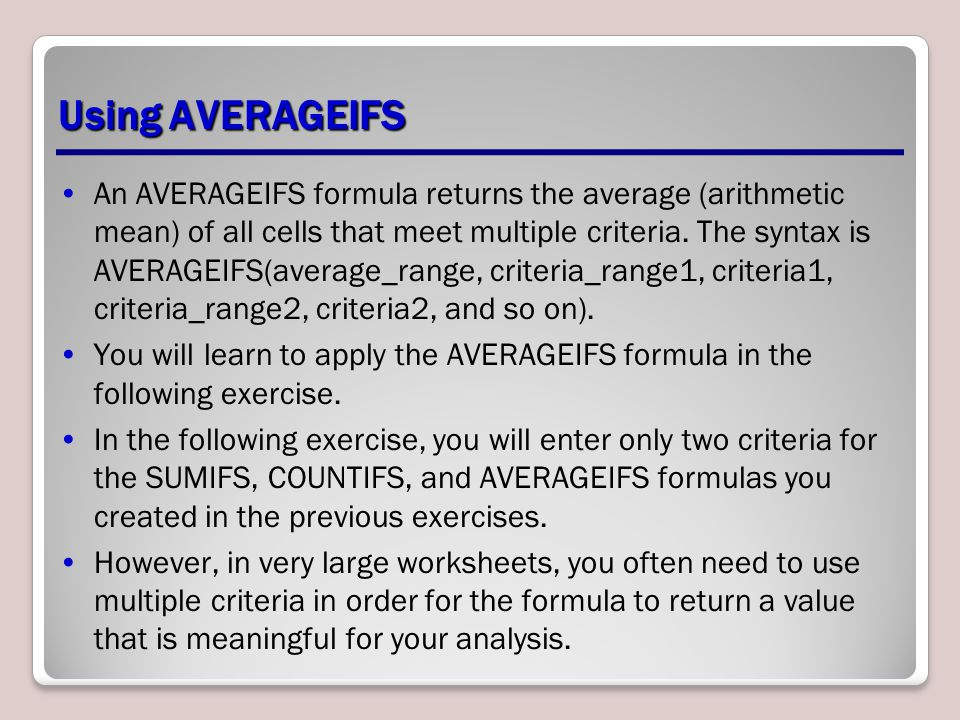 Using AVERAGEIFS An AVERAGEIFS formula returns the average (arithmetic mean) of all cells that meet multiple criteria.