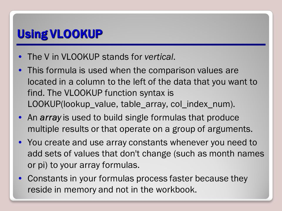 Using VLOOKUP The V in VLOOKUP stands for vertical. This formula is used when the comparison values are located in a column to the left of the data th