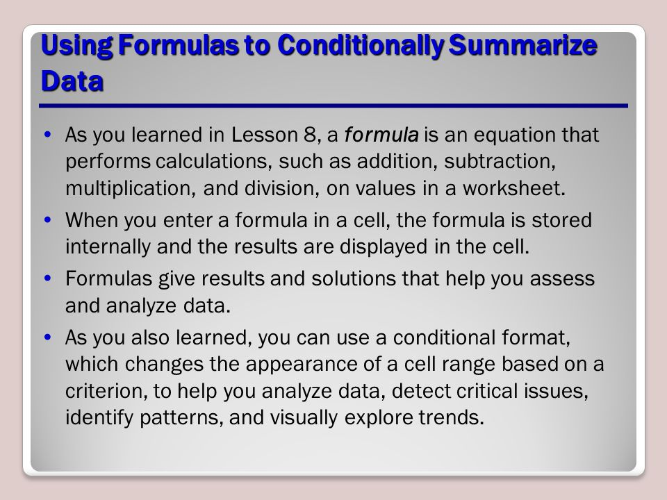 Using Formulas to Conditionally Summarize Data As you learned in Lesson 8, a formula is an equation that performs calculations, such as addition, subtraction, multiplication, and division, on values in a worksheet.