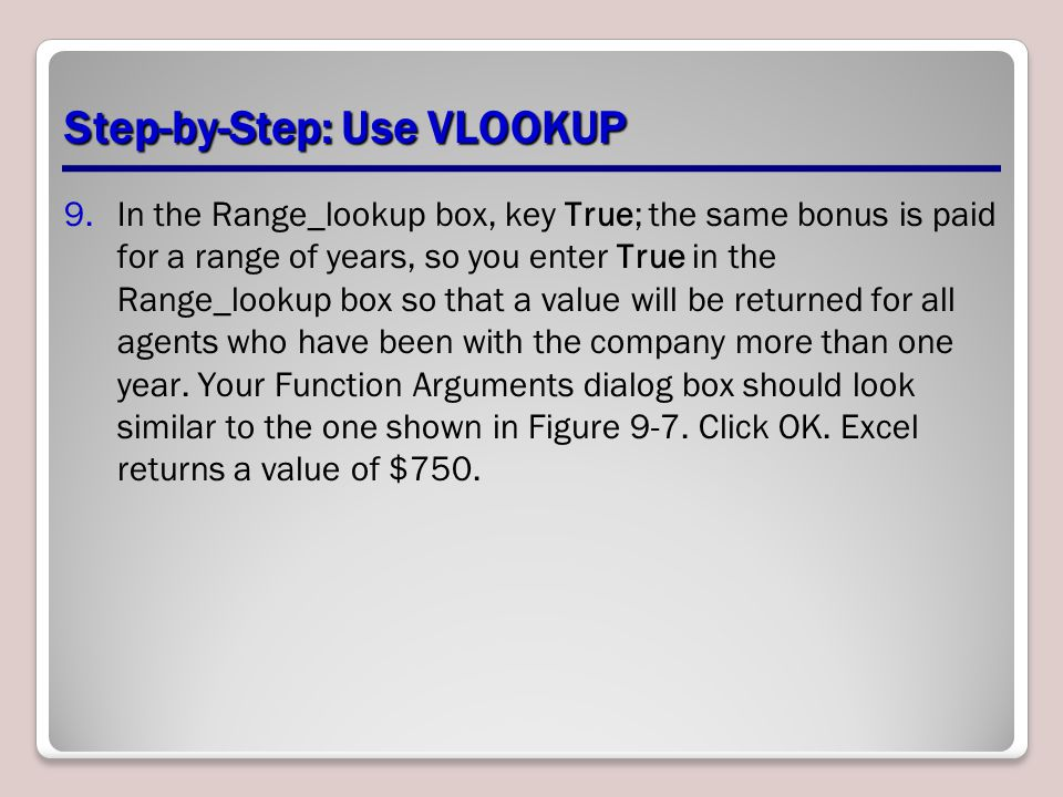 Step-by-Step: Use VLOOKUP 9.In the Range_lookup box, key True; the same bonus is paid for a range of years, so you enter True in the Range_lookup box so that a value will be returned for all agents who have been with the company more than one year.