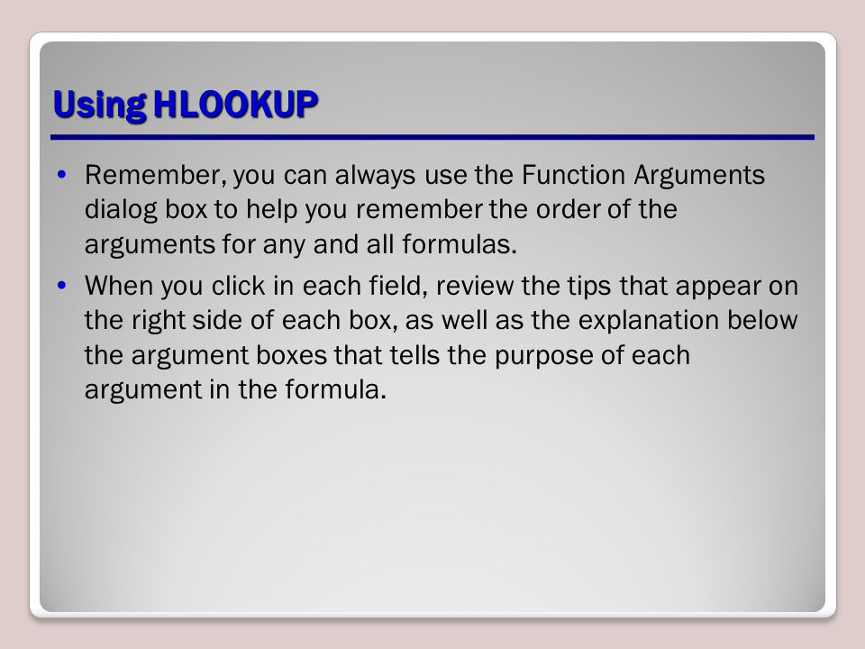 Using HLOOKUP Remember, you can always use the Function Arguments dialog box to help you remember the order of the arguments for any and all formulas.